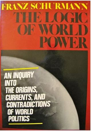 cover The Logic of World Power: An Inquiry Into the Origins, Currents, and Contradictions of World Politics by Franz Schurmann
