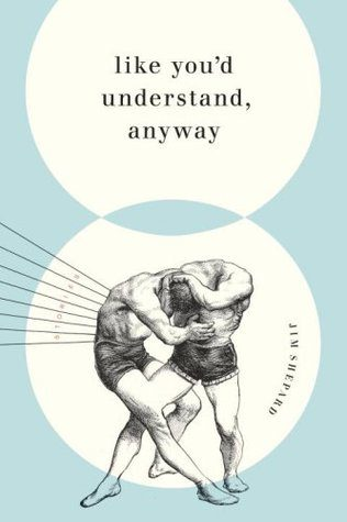 Like You'd Understand, Anyway: Stories by Jim Shepard book cover, 2007