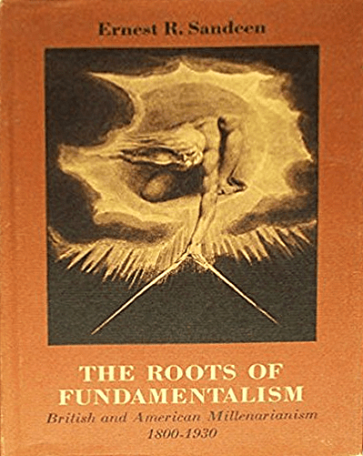 The Roots of Fundamentalism: British and American Millenarianism, 1800-1930, by Ernest R. Sandeen book cover