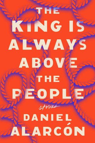The King Is Always Above the People: Stories, by Daniel Alarcón book cover