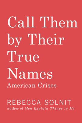 Call Them by Their True Names: American Crises (and Essays), by Rebecca Solnit book cover