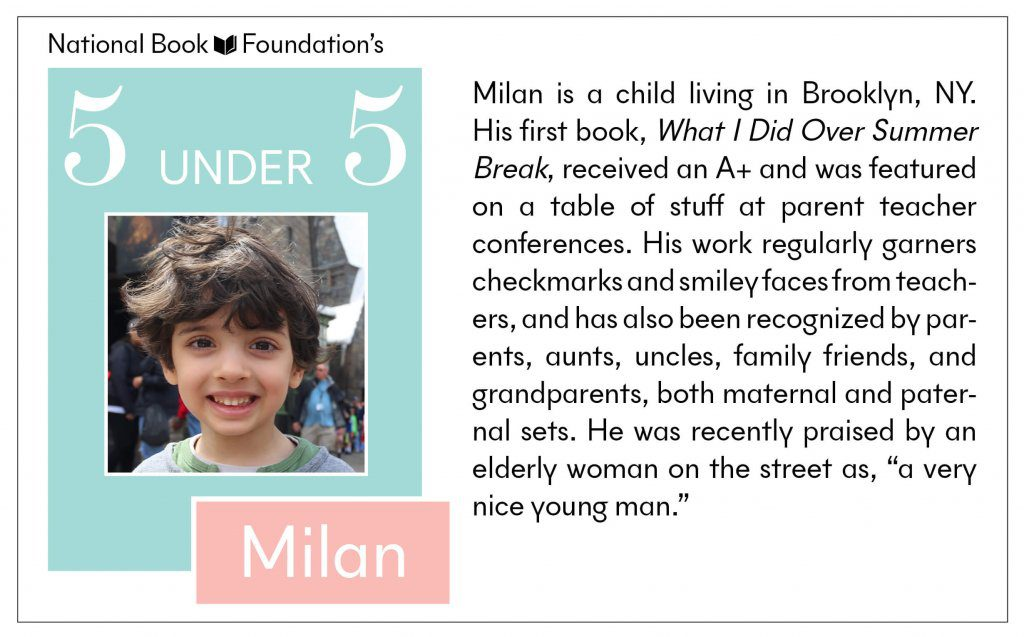 "Milan is a child living in Brooklyn, NY. His first book, What I Did Over Summer Break, received an A+ and was featured on a table of stuff at parent teacher conferences. His work regularly garners checkmarks and smiley faces from teachers, and has also been recognized by parents, aunts, uncles, family friends, and grandparents, both maternal and paternal sets. He was recently praised by an elderly woman on the street as, ""a very nice young man."""