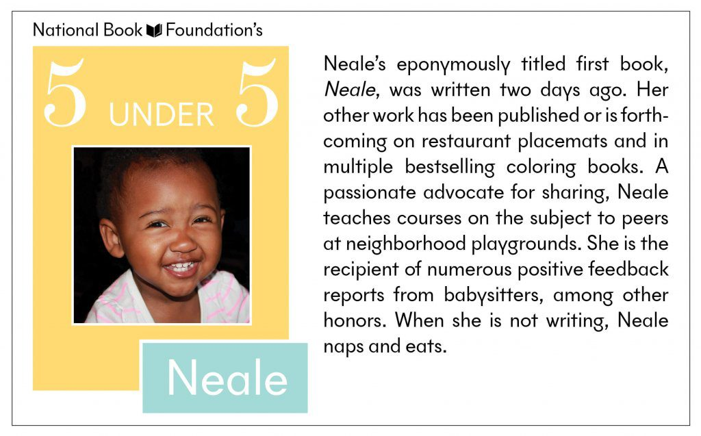 Neale's eponymously titled first book, Neale, was written two days ago. Her other work has been published of is forthcoming on restaurant placemats and in multiple bestselling coloring books. A passionate advocate for sharing, Neale teachers courses on the subject to peers at neighborhood playgrounds. SHe is the recipient of numerous positive feedback reports from babysitters, among other honors. When she is not writing, Neale naps and eats.