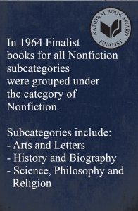 In 1964 Finalist books for all Nonfiction subcategories were grouped under the category of Nonfiction. Subcategories include: - Arts and Letters - History and Biography - Science, Philosophy and Religion